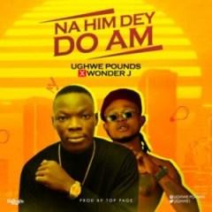 Ughwe Pounds - Na Him Dey Do Am ft Wonder J